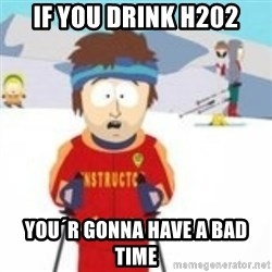 south park skiing instructor - if you drink h202 you´r gonna have a bad time