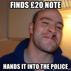 Good Guy Greg - Finds £20 note hands it into the police