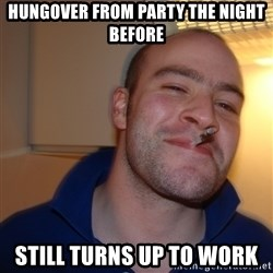 Good Guy Greg - hungover from party the night before still turns up to work