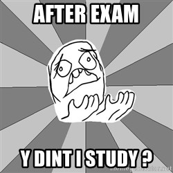 Whyyy??? - AFTER EXAM Y Dint i study ?