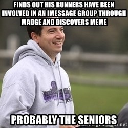 Empty Promises Coach - Finds out his runners have beeN involved in an iMessage group through Madge and discovers meMe Probably the seNiors