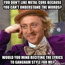 Willy Wonka - You don't like metal core because you can't understand the wordS? Would you mind reciting the lyrics to gangnam style for me?