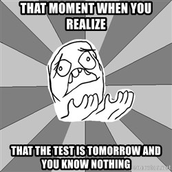 Whyyy??? - that moment when you realize that the test is tomorrow and you know nothing