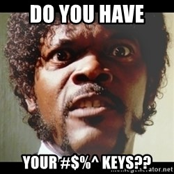 Samuel L Jackson meme - DO YOU HAVE  YOUR #$%^ KEYS??
