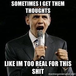 Expressive Obama - SOMETIMES I GET THEM THOUGHTS LIKE IM TOO REAL FOR THIS SHIT