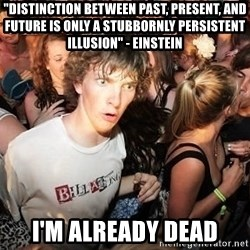 "Sudden Realization Ralph - ""distinction between past, present, and future is only a stubbornly persistent illusion"" - einstein i'm already dead"