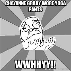 Whyyy??? - CHAYANNE GRADY WORE YOGA PANTS WWHHYY!!