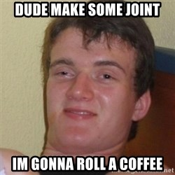 Stoner Stanley - Dude make some joint Im gonna roll a coffee