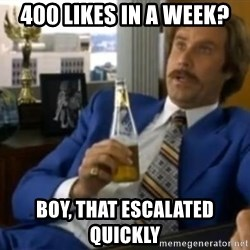 That escalated quickly-Ron Burgundy - 400 likes in a week? Boy, thAt escalated quickly