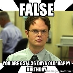 Dwight from the Office - False You are 6574.36 days old, Happy birthday