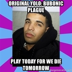 YOLO Drake - Original yolo: Bubonic plague Play today for we die tomorrow