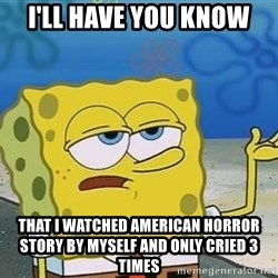 I'll have you know Spongebob - I'll have you know that i watched american horror story by myself and only cried 3 times