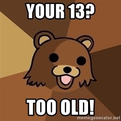 Pedobear - your 13? too old!