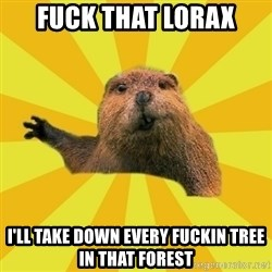 grumpy beaver - Fuck that lorax I'll take down every fuckin tree in that forest