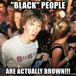 """-Sudden Clarity Clarence - """"black"""" people  are actually brown!!!"""