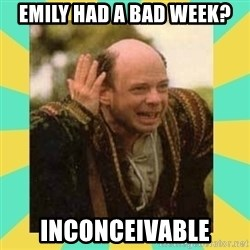 Princess Bride Vizzini - Emily had a bad week? Inconceivable