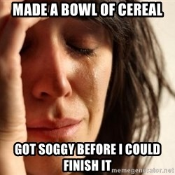 First World Problems - made a bowl of cereal Got soggy before i could finish it