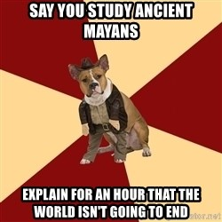 Archaeology Major Dog - Say you study ancient mayans Explain for an hour that the world isn't going to end