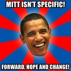 Obama - Mitt isn't specific! forward, hope and changE!