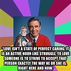 "mr rogers  -  ""Love isn't a state of perfect caring. It is an active noun like struggle. To love someone is to strive to accept that person exactly the way he or she is, right here and now."