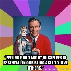 """mr rogers  - """"Feeling good about ourselves is essential in our being able to love others."""""""
