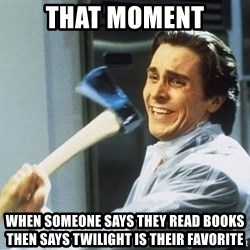 Patrick Bateman With Axe - that moment when someone says they read books then says twilight is their favorite
