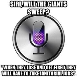 """Siri-meme - Siri, will the giants sweep? """"When they lose and get fired they will have to take janitorial jobs"""""""