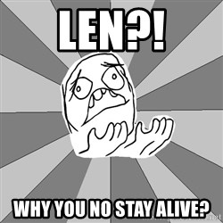 Whyyy??? - Len?! Why you no stay alive?