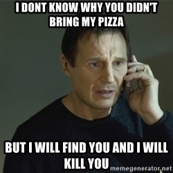 I don't know who you are... - i dont know why you didn't bring my pizza but i will find you and i will kill you