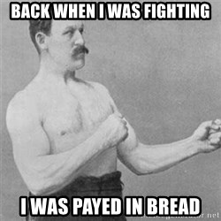 overly manlyman - Back when i was fighting I was payed in bread