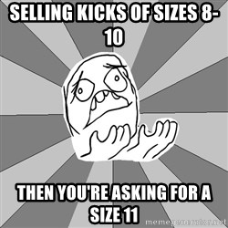 Whyyy??? - SELLING KICKS OF SIZES 8-10 THEN YOU'RE ASKING FOR A SIZE 11