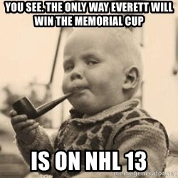 Smart Baby - you see. the only way everett will win the memorial cup is on nhl 13