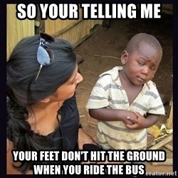 Skeptical third-world kid - So your telling me  your feet don't hit the ground when you ride the bus