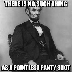 Abraham Lincoln  - There is no such thing As a pointless panty shot