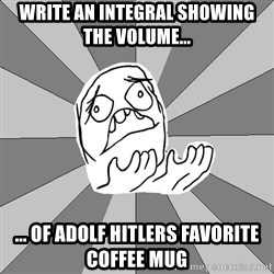 Whyyy??? - Write an integral Showing the volume... ... Of adolf hitlers favorIte coffee mug