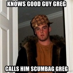 Scumbag Steve - knows good guy greg calls him scumbag greg