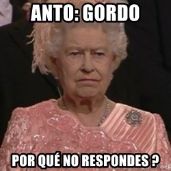 the queen olympics - ANTO: GORDO POR QUÉ NO RESPONDES ?