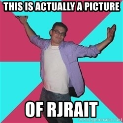 Douchebag Roommate - THIS IS ACTUALLY A PICTURE OF RJRAIT