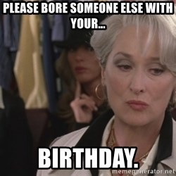 Disapproving Miranda Priestly...  - Please bore someone else with your... birthday.