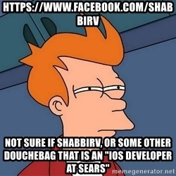 """Futurama Fry - https://www.facebook.com/shabbirv not sure if shabbirv, or some other douchebag that is an """"IOS Developer at Sears"""""""
