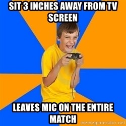 Annoying Gamer Kid - sit 3 inches away from tv screen leaves mic on the entire match