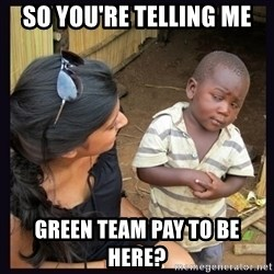 Skeptical third-world kid - SO YOU'RE TELLING ME GREEN TEAM PAY TO BE HERE?