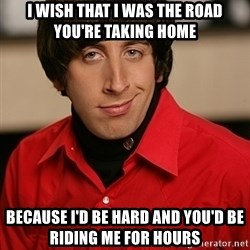 Howard Wolowitz - I wish that i was the road you're taking home Because i'd be hard and you'd be riding me for hours