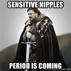 Game of Thrones - sensitive nipples period is coming