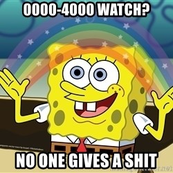 spongebob rainbow - 0000-4000 watch? No one gives a shit
