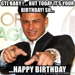 Pauly D Jersey Shore - GTL baby ! ... But today it's your birthday! So... ...HAPPY Birthday