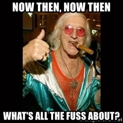 Jimmy Saville 1 - Now then, now then What's all the fuss about?