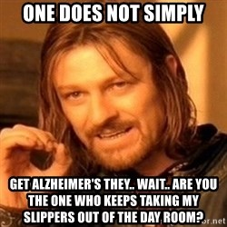 One Does Not Simply - one does not simply get ALZHEIMER's they.. wait.. are you the one who keeps taking my slippers out of the day room?