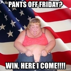 Asinine America - pANTS OFF FRIDAY? wIN, HERE I COME!!!!