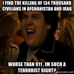 Jonah Hill - I find the killing of 134 thousand civilians in afghanistan and iraq worse than 911 , im such a terrorist right?